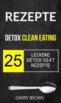 Cover Rezepte: Detox Clean Eating: 25 leckere Detox Diat Rezepte