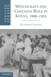 Cover Witchcraft and Colonial Rule in Kenya, 1900-1955