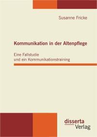 Cover Kommunikation in der Altenpflege: Eine Fallstudie und ein Kommunikationstraining