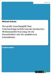 Cover Der große Lauschangriff. Eine Untersuchung zur Relevanz der akustischen Wohnraumüberwachung für die Pressefreiheit und den praktischen Journalismus.