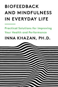 Cover Biofeedback and Mindfulness in Everyday Life: Practical Solutions for Improving Your Health and Performance