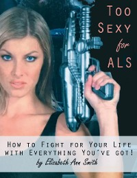 Cover Too Sexy for ALS: How to Fight for Your Life With Everything You've Got!