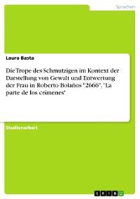 """Cover Die Trope des Schmutzigen im Kontext der Darstellung von Gewalt und Entwertung der Frau in Roberto Bolaños """"2666"""", """"La parte de los crímenes"""""""