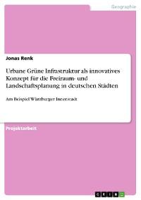 Cover Urbane Grüne Infrastruktur als innovatives Konzept für die Freiraum- und Landschaftsplanung in deutschen Städten