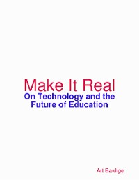 Cover Make It Real: On Technology and the Future of Education