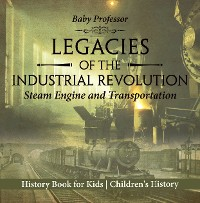 Cover Legacies of the Industrial Revolution: Steam Engine and Transportation - History Book for Kids | Children's History