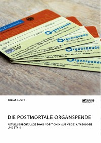 Cover Die postmortale Organspende. Aktuelle Rechtslage sowie Positionen aus Medizin, Theologie und Ethik