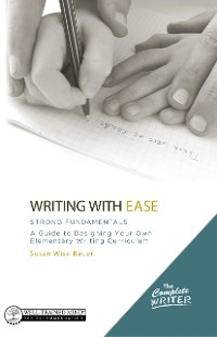 Cover Writing with Ease: Strong Fundamentals: A Guide to Designing Your Own Elementary Writing Curriculum (The Complete Writer)