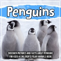 Cover Penguins: Discover Pictures and Facts About Penguins For Kids! A Children's Polar Animals Book