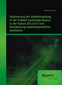 Cover Optimierung der Staffeleinteilung in der Fußball Landesliga Bayern in der Saison 2013/14 und Konzipierung vereinsfreundlicher Spielpläne