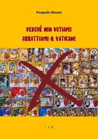 Cover Perché non votiamo. Abbattiamo il Vaticano