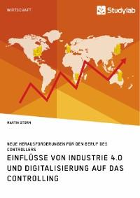 Cover Einflüsse von Industrie 4.0 und Digitalisierung auf das Controlling. Neue Herausforderungen für den Beruf des Controllers