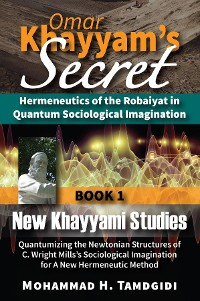 Cover Omar Khayyam's Secret: Hermeneutics of the Robaiyat in Quantum Sociological Imagination: Book 1: New Khayyami Studies