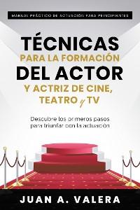 Cover Manual Práctico de Actuación para Principiantes : Técnicas para la formación del actor y actriz de cine, teatro y TV : Descubre los primeros pasos para triunfar con la actuación