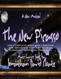 Cover The New Picasso: The Complete Book and Lyrics of the Broadway Concept Musical (a Romantic Musical Thriller)