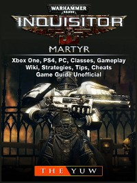 Cover Warhammer 40,000 Inquisitor Martyr, Xbox One, PS4, PC, Classes, Gameplay, Wiki, Strategies, Tips, Cheats, Game Guide Unofficial