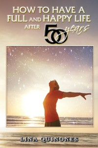 Cover HOW TO LIVE A FULL AND HAPPY LIFE AFTER 50 YEARS