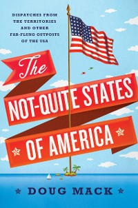 Cover The Not-Quite States of America: Dispatches from the Territories and Other Far-Flung Outposts of the USA