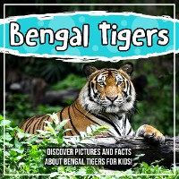 Cover Bengal Tigers: Discover Pictures and Facts About Bengal Tigers For Kids!