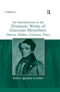 Cover Introduction to the Dramatic Works of Giacomo Meyerbeer: Operas, Ballets, Cantatas, Plays