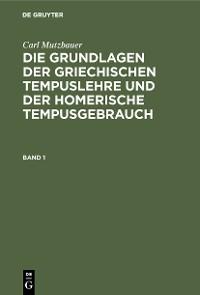 Cover Carl Mutzbauer: Die Grundlagen der griechischen Tempuslehre und der homerische Tempusgebrauch. Band 1