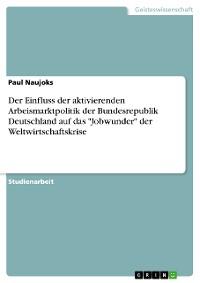 """Cover Der Einfluss der aktivierenden Arbeismarktpolitik der Bundesrepublik Deutschland auf das """"Jobwunder"""" der Weltwirtschaftskrise"""