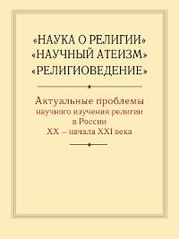 Cover «Наука о религии», «Научный атеизм», «Религиоведение». Актуальные проблемы научного изучения религии в России ХХ – начала XXI в.
