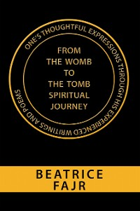 Cover One's Thoughtful Expressions Through His Experienced Writings and Poems from the Womb to the Tomb Spiritual Journey