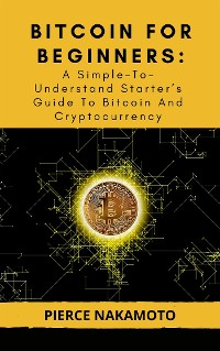 Cover BITCOIN FOR BEGINNERS: A Simple-To-Understand Starter's Guide To Bitcoin And Cryptocurrency