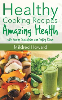 Cover Healthy Cooking Recipes: Amazing Health with Green Smoothies and Eating Clean