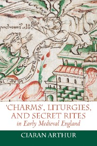 Cover 'Charms', Liturgies, and Secret Rites in Early Medieval England