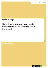 Cover Marketingplanung und strategische Standortanalyse. Ein Fitnessstudio in Dortmund