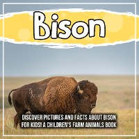 Cover Bison: Discover Pictures and Facts About Bison For Kids! A Children's Farm Animals Book