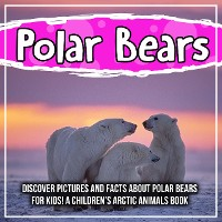Cover Polar Bears: Discover Pictures and Facts About Polar Bears For Kids! A Children's Arctic Animals Book