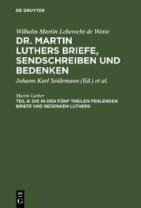 Cover Die in den fünf Theilen fehlenden Briefe und Bedenken Luthers