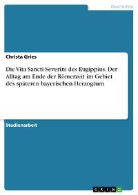 Cover Die Vita Sancti Severini des Eugippius. Der Alltag am Ende der Römerzeit im Gebiet des späteren bayerischen Herzogtum