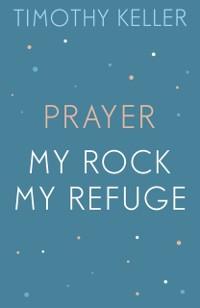 Cover Timothy Keller: Prayer and My Rock; My Refuge