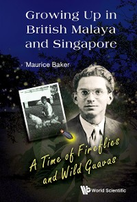 Cover Growing Up In British Malaya And Singapore: A Time Of Fireflies And Wild Guavas