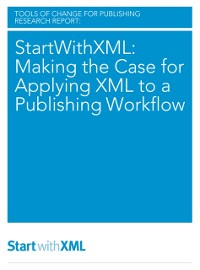 Cover StartWithXML: Making the Case for Applying XML to a Publishing Workflow