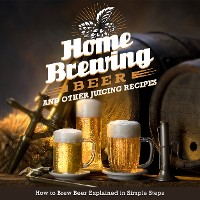 Cover Home Brewing Beer And Other Juicing Recipes: How to Brew Beer Explained in Simple Steps
