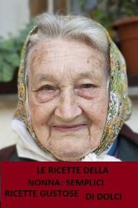 Cover le ricette della nonna semplici ricette gustose di dolci fatti in casa