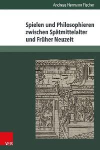 Cover Spielen und Philosophieren zwischen Spätmittelalter und Früher Neuzeit