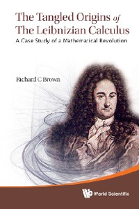 Cover Tangled Origins Of The Leibnizian Calculus, The: A Case Study Of A Mathematical Revolution