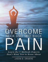 Cover Overcome Neck and Mid-Back Pain: Learn the 5 Methods Experts Don't Want You to Know About