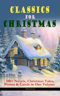 Cover CLASSICS FOR CHRISTMAS: 180+ Novels, Christmas Tales, Poems & Carols in One Volume (Illustrated)