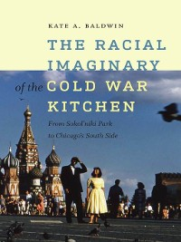 Cover The Racial Imaginary of the Cold War Kitchen