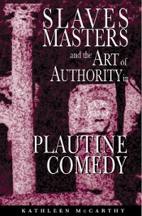 Cover Slaves, Masters, and the Art of Authority in Plautine Comedy