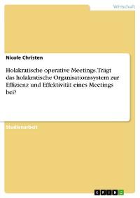 Cover Holakratische operative Meetings. Trägt das holakratische Organisationssystem zur Effizienz und Effektivität eines Meetings bei?