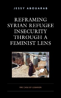 Cover Reframing Syrian Refugee Insecurity through a Feminist Lens