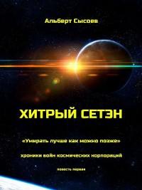 Cover Хитрый Сетэн. «Умирать лучше как можно позже». Хроники войн космических корпораций. Повесть первая